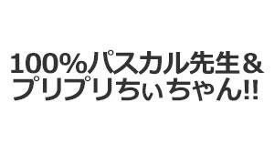 100%パスカル先生&プリプリちぃちゃん!!