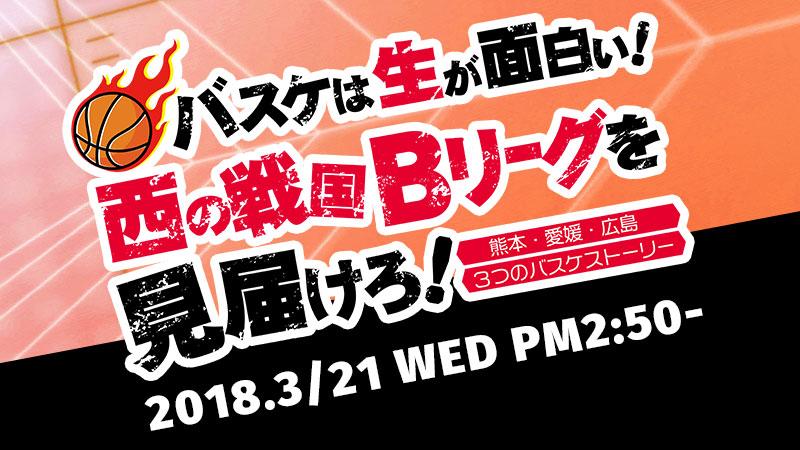 """バスケは""""生""""が面白い!西の戦国Bリーグを見届けろ!」~熊本・愛媛・広島、3つのバスケストーリー~"""